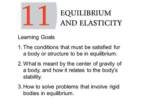 Learning Goals 1.The conditions that must be satisfied for a body or structure to be in equilibrium. 2.What is meant by the center of gravity of a body,