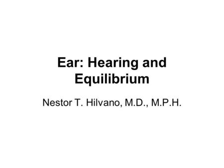 Ear: Hearing and Equilibrium Nestor T. Hilvano, M.D., M.P.H.