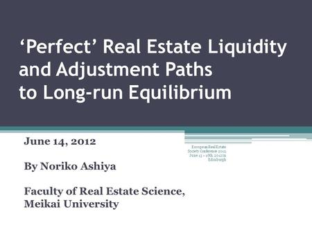 'Perfect' Real Estate Liquidity and Adjustment Paths to Long-run Equilibrium June 14, 2012 By Noriko Ashiya Faculty of Real Estate Science, Meikai University.