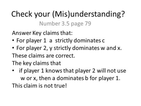 Check your (Mis)understanding? Number 3.5 page 79 Answer Key claims that: For player 1 a strictly dominates c For player 2, y strictly dominates w and.