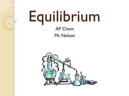 Equilibrium AP Chem Mr. Nelson. The Concept of Equilibrium The term reversible reaction is used to describe reactions that can go in either the forward.