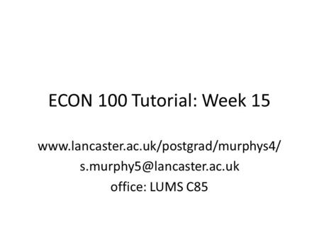 ECON 100 Tutorial: Week 15  office: LUMS C85.