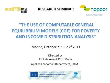 "RESEARCH SEMINAR www.nopoor.eu ""THE USE OF COMPUTABLE GENERAL EQUILIBRIUM MODELS (CGE) FOR POVERTY AND INCOME DISTRIBUTION ANALYSIS"" Madrid, October 21."