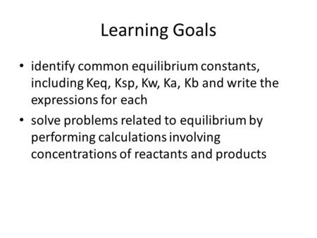 Learning Goals identify common equilibrium constants, including Keq, Ksp, Kw, Ka, Kb and write the expressions for each solve problems related to equilibrium.
