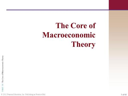 1 of 41 PART III The Core of Macroeconomic Theory © 2012 Pearson Education, Inc. Publishing as Prentice Hall The Core of Macroeconomic Theory.