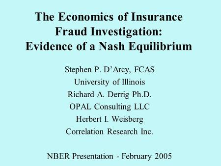 The Economics of Insurance Fraud Investigation: Evidence of a Nash Equilibrium Stephen P. D'Arcy, FCAS University of Illinois Richard A. Derrig Ph.D. OPAL.