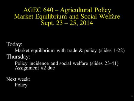 1 AGEC 640 – Agricultural Policy Market Equilibrium and Social Welfare Sept. 23 – 25, 2014 Today: Market equilibrium with trade & policy (slides 1-22)