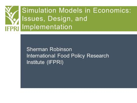 Simulation Models in Economics: Issues, Design, and Implementation Sherman Robinson International Food Policy Research Institute (IFPRI)