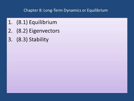 Chapter 8: Long-Term Dynamics or Equilibrium 1.(8.1) Equilibrium 2.(8.2) Eigenvectors 3.(8.3) Stability 1.(8.1) Equilibrium 2.(8.2) Eigenvectors 3.(8.3)