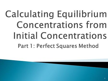Part 1: Perfect Squares Method 1.  Students will: 1) Determine the equilibrium concentrations of a chemical equilibrium reaction given the initial concentrations.