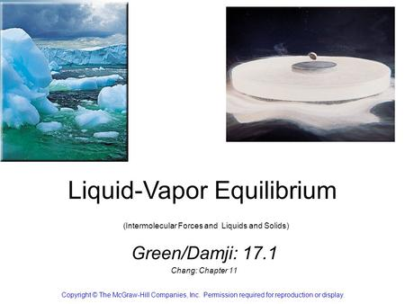 Liquid-Vapor Equilibrium (Intermolecular Forces and Liquids and Solids) Green/Damji: 17.1 Chang: Chapter 11 Copyright © The McGraw-Hill Companies, Inc.