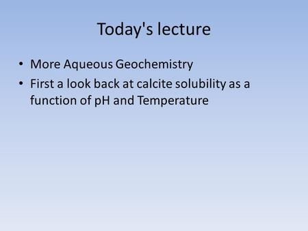 Today's lecture More Aqueous Geochemistry First a look back at calcite solubility as a function of pH and Temperature.