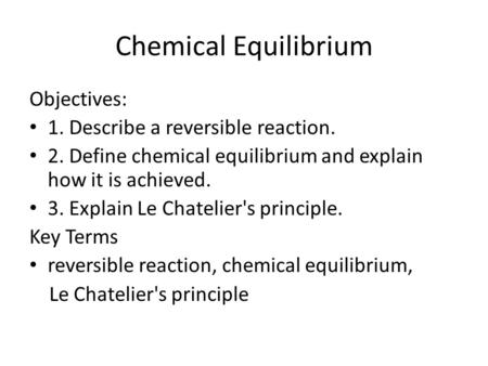 Chemical Equilibrium Objectives: 1. Describe a reversible reaction. 2. Define chemical equilibrium and explain how it is achieved. 3. Explain Le Chatelier's.