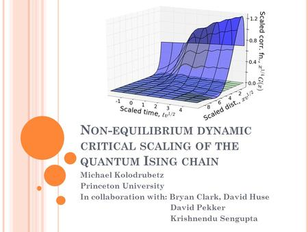 N ON - EQUILIBRIUM DYNAMIC CRITICAL SCALING OF THE QUANTUM I SING CHAIN Michael Kolodrubetz Princeton University In collaboration with: Bryan Clark, David.