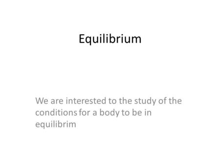 Equilibrium We are interested to the study of the conditions for a body to be in equilibrim.