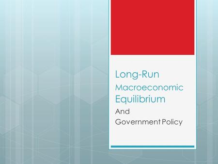 Long-Run Macroeconomic Equilibrium And Government Policy.