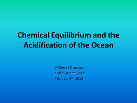 Chemical Equilibrium and the Acidification of the Ocean A Chem 30 Lesson Jordan Sevenhuysen February 9 th, 2012.