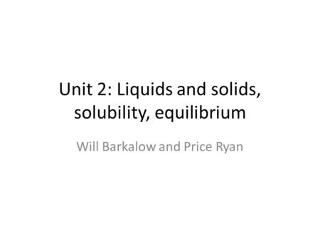 Unit 2: Liquids and solids, solubility, equilibrium Will Barkalow and Price Ryan.