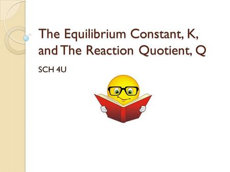 The Equilibrium Constant, K, and The Reaction Quotient, Q SCH 4U.