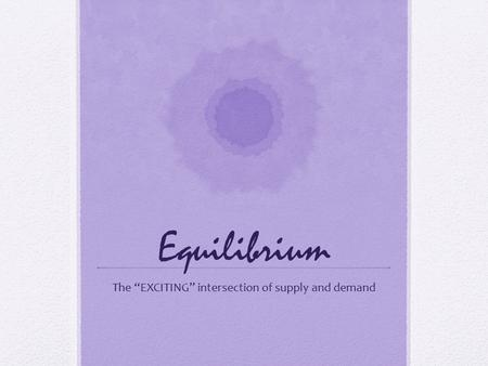 "Equilibrium The ""EXCITING"" intersection of supply and demand."