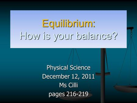 Equilibrium: How is your balance? Physical Science December 12, 2011 Ms Cilli pages 216-219.