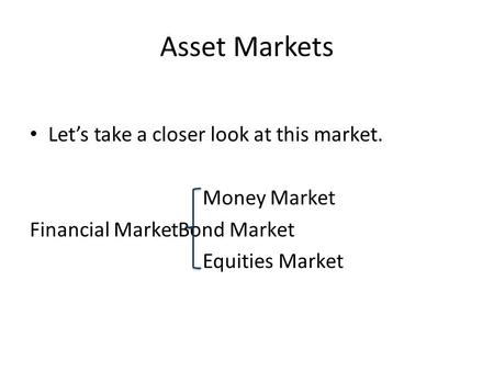 Asset Markets Let's take a closer look at this market. Money Market Financial MarketBond Market Equities Market.