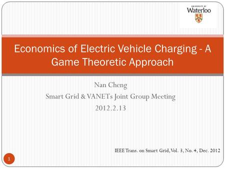 Nan Cheng Smart Grid & VANETs Joint Group Meeting 2012.2.13 Economics of Electric Vehicle Charging - A Game Theoretic Approach IEEE Trans. on Smart Grid,