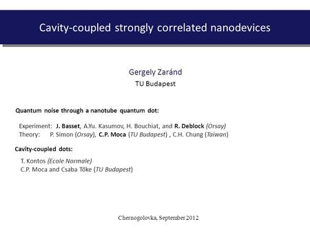 Chernogolovka, September 2012 Cavity-coupled strongly correlated nanodevices Gergely Zaránd TU Budapest Experiment: J. Basset, A.Yu. Kasumov, H. Bouchiat,