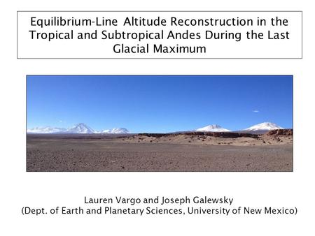 Equilibrium-Line Altitude Reconstruction in the Tropical and Subtropical Andes During the Last Glacial Maximum Lauren Vargo and Joseph Galewsky (Dept.