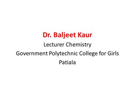 Dr. Baljeet Kaur Lecturer Chemistry Government Polytechnic College for Girls Patiala.