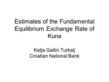 Estimates of the Fundamental Equilibrium Exchange Rate of Kuna Katja Gattin Turkalj Croatian National Bank.