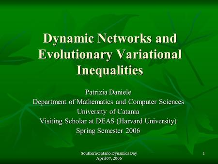 Southern Ontario Dynamics Day April 07, 2006 1 Dynamic Networks and Evolutionary Variational Inequalities Patrizia Daniele Department of Mathematics and.
