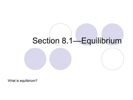 Section 8.1—Equilibrium What is equilibrium?. Reversible Reactions Reversible Reaction – A chemical reaction that can proceed in both direction (represented.