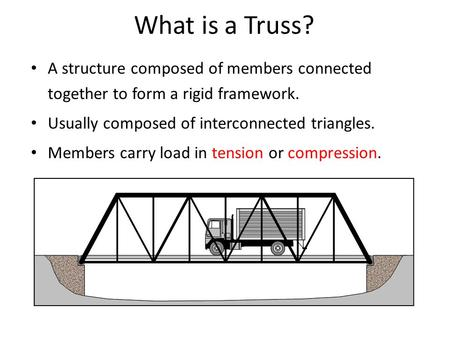 What is a Truss? A structure composed of members connected together to form a rigid framework. Usually composed of interconnected triangles. Members carry.
