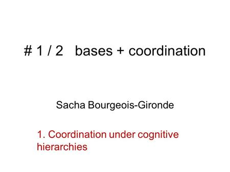 # 1 / 2 bases + coordination Sacha Bourgeois-Gironde 1. Coordination under cognitive hierarchies.