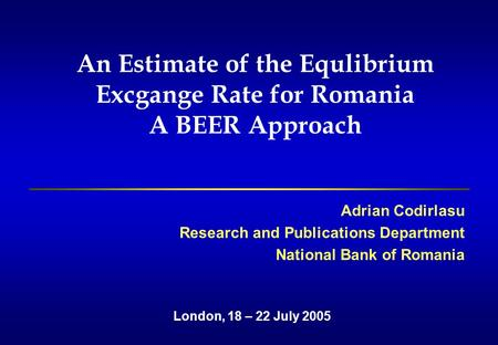 An Estimate of the Equlibrium Excgange Rate for Romania A BEER Approach Adrian Codirlasu Research and Publications Department National Bank of Romania.