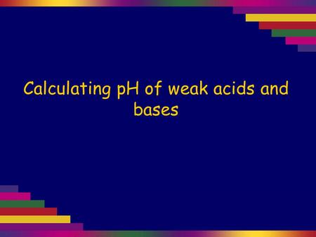 Calculating pH of weak acids and bases. Weak acids and bases do not dissociate completely. That means their reactions with water are equilibrium reactions.
