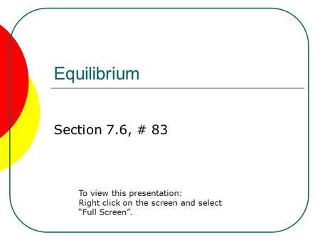 "Equilibrium Section 7.6, # 83 To view this presentation: Right click on the screen and select ""Full Screen""."