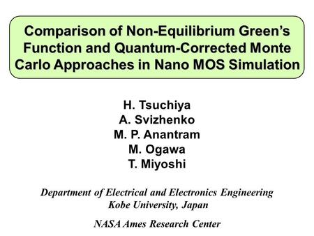 Comparison of Non-Equilibrium Green's Function and Quantum-Corrected Monte Carlo Approaches in Nano MOS Simulation H. Tsuchiya A. Svizhenko M. P. Anantram.