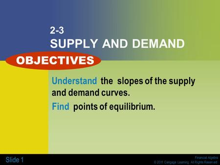 Financial Algebra © 2011 Cengage Learning. All Rights Reserved. Slide 1 2-3 SUPPLY AND DEMAND Understand the slopes of the supply and demand curves. Find.