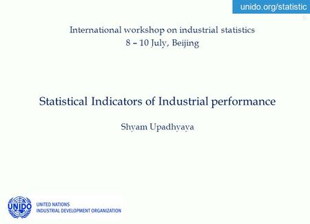 Unido.org/statistic s Statistical Indicators of Industrial performance Shyam Upadhyaya International workshop on industrial statistics 8 – 10 July, Beijing.