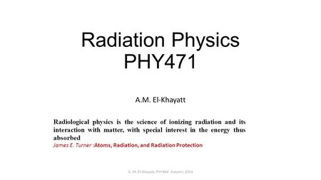 Radiation Physics PHY471 A.M. El-Khayatt A. M. El-Khayatt, PHY464 Autumn 2014 Radiological physics is the science of ionizing radiation and its interaction.