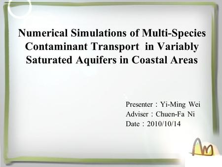 Numerical Simulations of Multi-Species Contaminant Transport in Variably Saturated Aquifers in Coastal Areas Presenter : Yi-Ming Wei Adviser : Chuen-Fa.