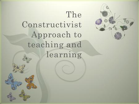 7 The Constructivist Approach to teaching and learning.