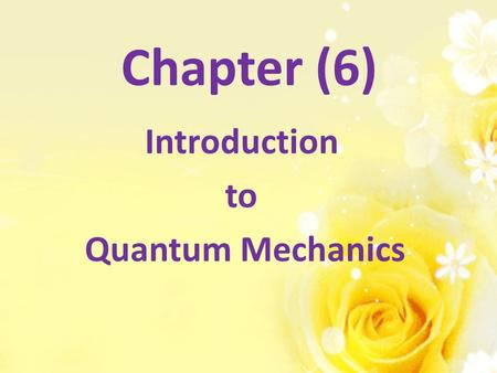 Chapter (6) Introduction to Quantum Mechanics.  is a single valued function, continuous, and finite every where.