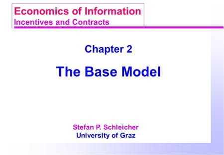 Chapter 2 The Base Model Stefan P. Schleicher University of Graz Economics of Information Incentives and Contracts.