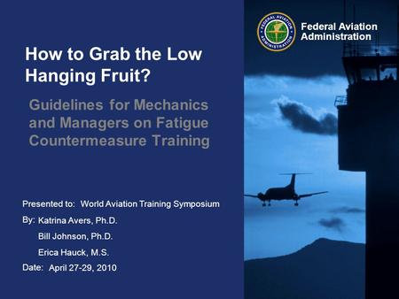 Presented to: By: Date: Federal Aviation Administration How to Grab the Low Hanging Fruit? Guidelines for Mechanics and Managers on Fatigue Countermeasure.