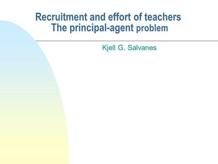 Recruitment and effort of teachers The principal-agent problem Kjell G. Salvanes.