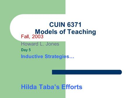CUIN 6371 Models of Teaching Fall, 2003 Howard L. Jones Day 5 Inductive Strategies… Hilda Taba's Efforts.