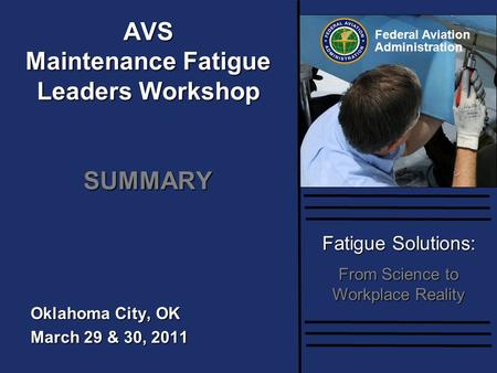 Federal Aviation Administration Fatigue Solutions: From Science to Workplace Reality Oklahoma City, OK March 29 & 30, 2011 AVS Maintenance Fatigue Leaders.